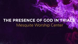 The presence of God in trials - Mesquite Worship Center